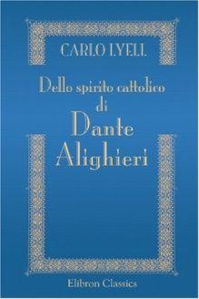 Dello spirito cattolico di Dante Alighieri (Italian Edition) , 978-0543882721, Carlo Lyell, Adamant Media Corporation