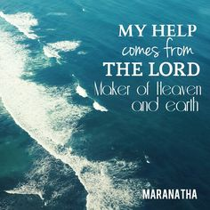Where does my help comes from ? MY HELP COMES FROM THE LORD MAKER OF HEAVEN AND…
