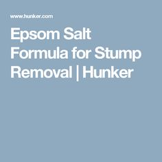 Epsom Salt Formula for Stump Removal | Hunker