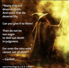 """Many that live deserve death. And some that die deserve life. Can you give it to them? Then do not be too eager to deal out death in judgement."" ― J.R.R. Tolkien, The Fellowship of the Ring"