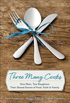Three Many Cooks: One Mom, Two Daughters: Their Shared Stories of Food, Faith & Family by Pam Anderson