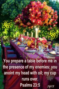 Psalm 23:5-6 (ESV)  ~  You prepare a table before me in the presence of my enemies; you anoint my head with oil; my cup overflows. Surely goodness and mercy shall follow me all the days of my life, and I shall dwell in the house of the LORD forever.