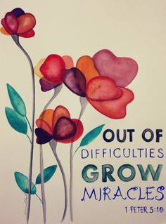 1 Peter 5:10. out of difficulties grow miracles