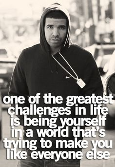 """One of the greatest challenge in life is being yourself in a world that's trying to make you like everyone else."" - Drake quotes"
