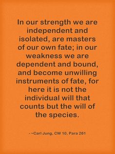 In our strength we are independent and isolated, are masters of our own fate; in our weakness we are dependent and bound, and become unwilling instruments of fate, for here it is not the individual will that counts but the will of the species.