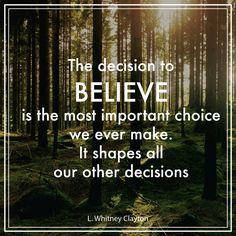 """Elder L. Whitney Clayton: """"The decision to believe is the most important choice we ever make. It shapes all our other decisions."""" #lds #quotes Lds Memes, Lds Quotes, Book Quotes, 365 Jar, Jesus Christ Quotes, Inspirational Verses, Church Quotes, General Conference, Romantic Love Quotes"""