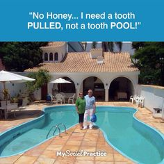 No Honey... I need a tooth PULLED, not a tooth POOL!