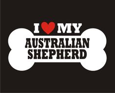 AUSTRALIAN SHEPHERD- Love Bone Dog Breed Sticker Vinyl Decal [ILoveMyAustralianShepherd-Bone] - $5.95 : Stickywalls.com, - Your Vinyl Wall Art Superstore!