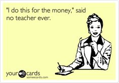 Funny Teacher Week Ecard: 'I do this for the money,' said no teacher ever.