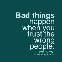 """""""Bad things happen when you trust the wrong people."""" - Unk, livelifehappy.com"""
