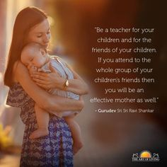 """Be a teacher for your children and for the friends of your children. If you attend to the whole group of your children's friends, then you will become an effective mother as well."" - Gurudev Sri Sri Ravi Shankar"