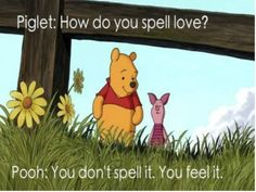 Winnie the Pooh.   You don't spell love, you feel it.
