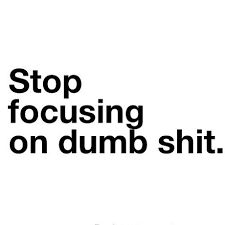 Image result for stop focusing on dumb shit