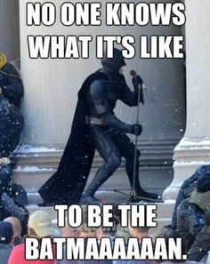 It's lonely being the Batman.