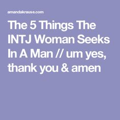 The 5 Things The INTJ Woman Seeks In A Man // um yes, thank you & amen