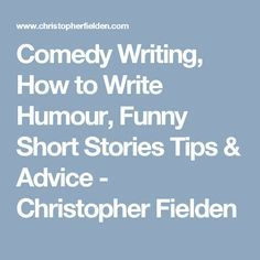Comedy Writing, How to Write Humour, Funny Short Stories Tips & Advice - Christopher Fielden