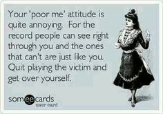 Your poor me attitude is quite annoying. For the record people can see right through you and the ones that cant are just like you. Quit playing the victim. Get over it! Great Quotes, Quotes To Live By, Funny Quotes, Inspirational Quotes, Awesome Quotes, Grow Up Quotes, Hot Quotes, Epic Quotes, Smart Quotes