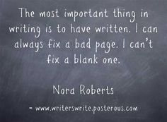 """The most important thing in writing is to have written. I can always fix a bad page, I can't fix a blank one."" Nora Roberts"