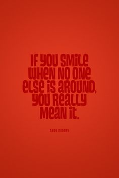 If you smile when no one else is around, you really mean it. I always mean it.