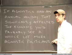 if agnostics had an annual holiday that significantly affected the economy, you'd probably see a whole lot more agnostic politicians.