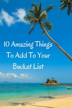 Need a few more items for your Bucket List? In need of Bucket List ideas? Search no more! Here are ten amazing places and things to add to your bucket list.