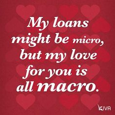 Kiva corny poster, love it: My loans might be micro, but my love for you is all macro.