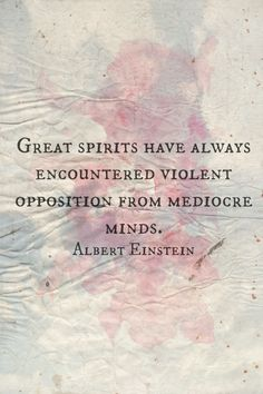 """Great spirits have always encountered violent opposition from mediocre minds."" -Albert Einstein"