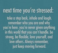 """Next time you're stressed: Take a step back, inhale and laugh. Remember why you're here. You're never given anything in this world that you can't handle. Be strong, be flexible, love yourself, and love others. Always remember, just keep moving forward."""