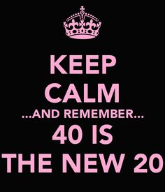 KEEP CALM ...AND REMEMBER... 40 IS THE NEW 20 - ,,,/ FUCK I CANT BELIEVE THIS IS GOING TO BE ME!!! FUCK ME!!!!!smh