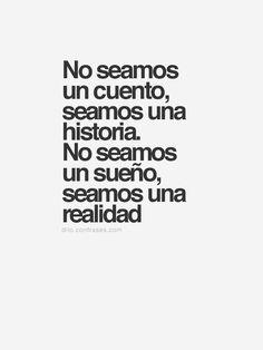 No seamos un cuento, seamos una historia. No seamos un sueño, seamos una realidad