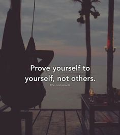 Prove yourself to yourself..