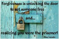 """""""Forgiveness is unlocking the door to set someone free and...realizing you were the prisoner!""""~~Max Lucado"""