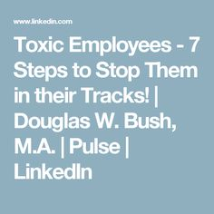 Toxic Employees - 7 Steps to Stop Them in their Tracks! | Douglas W. Bush, M.A. | Pulse | LinkedIn