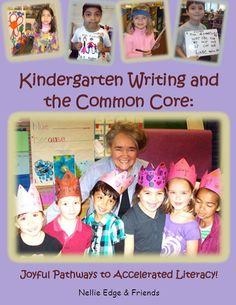 Kindergarten Writing and the Common Core: Joyful Pathways to Accelerated Literacy!  10 High-Impact Writing Strategies for authentic,  meaning-centered literacy and  proficiency with Narrative, Opinion, and Information Writing!