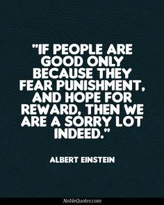 """If people are good only because they fear punishment, and hope for reward, then we are a sorry lot indeed.""  -Albert Einstein"