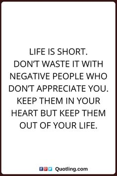 negative people quotes Life is short. Don't waste it with negative people who don't appreciate you. Keep them in your heart but keep them out of your life.