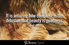 It is amazing how complete is the delusion that beauty is goodness. - Leo Tolstoy