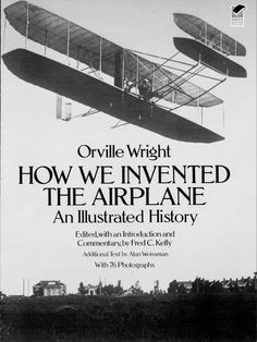 How We Invented the Airplane by Orville Wright  Filled with rare photographs and featuring accounts written by the Wright Brothers themselves, this fascinating firsthand history covers the brothers' early experiments, their construction of planes and motors, the first test flights, life after Kitty Hawk, and much more. Introduction and commentary by Fred C. Kelly. 76 black-and-white photographs.