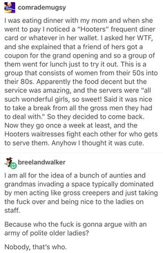"""The fact that places like Hooters even exist is disgusting. It's literally a franchise that profits off of the objectification of women and men go there because they're """"finally free"""" to treat women the way they ALWAYS would if it were socially acceptable in other places. It should NEVER be socially acceptable anywhere to treat women like that. The fact men aren't disgusted and disappointed in other men for creating the demand of a place like that is disheartening."""