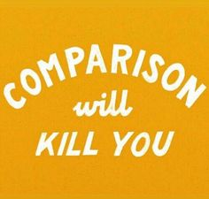 dont compare yourself w others. you will be the death of yourself