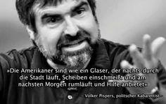 Alman kaberetist Volker Pispers. Amerikalılar gece şehri dolaşır camları indirir, sabah olduğunda şehri dolaşıp yardım teklif eder.
