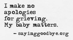 I make no apologies for grieving. my baby matters. Babies matter #Grief #loss
