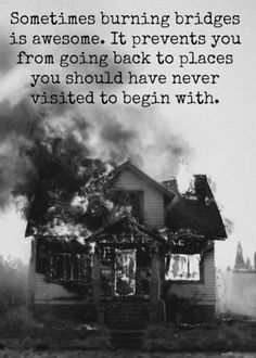 Sometimes burning bridges is awesome. It prevents you from going back to places you should have never visited to begin with. > Life Quotes with Pictures. Great Quotes, Quotes To Live By, Inspirational Quotes, Awesome Quotes, Deep Quotes, Awesome Stories, Motivational Quotes, Quirky Quotes, Meaningful Quotes