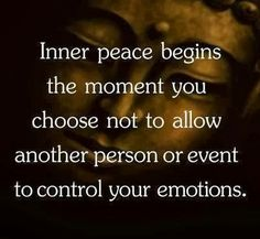 Inner peace begins the moment you choose to not allow another person or events to control your emotions.