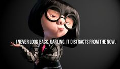 """I never look back, darling. It distracts from the now."" —Edna Mode   (wise advice)"