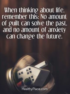 Quote on anxiety: When thinking about life, remember this: No amount of quilt can solve the past, and no amount of anxiety can change the future. www.HealthyPlace.com