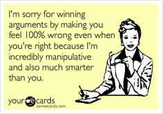 I'm sorry for winning arguments by making you feel 100% wrong even when you're right because I'm incredibly manipulative and also much smarter than you.