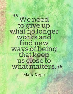 We need to give up what no longer works and find new ways of being that keep us close to what matters.-Mark Nepo Quote #quotes