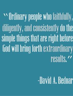 Elder Bednar~ Ordinary people who faithfully, diligently and consistently do the simple thing that are right before God will bring forth extraordinary results. Gospel Quotes, Lds Quotes, Quotable Quotes, Great Quotes, Quotes To Live By, Church Quotes, Happiness, Jesus Cristo, Kirchen