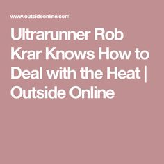 Ultrarunner Rob Krar Knows How to Deal with the Heat | Outside Online